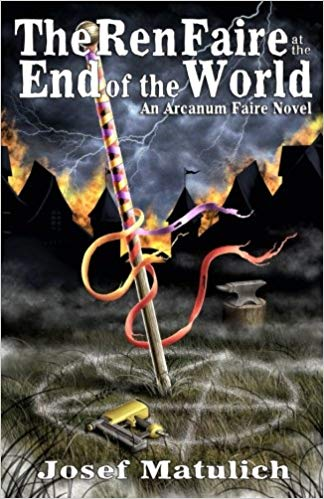 The Ren Faire at the End of the World:  An Arcanum Faire Novel By Josef Matulich