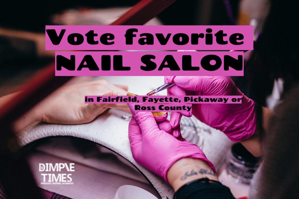 Vote favorite NAIL SALON in Fairfield, Fayette, Pickaway or Ross County